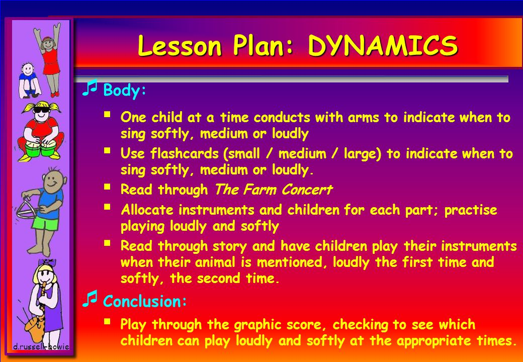 d.russell-bowie Lesson Plan: DYNAMICS BB ody: OO ne child at a time conducts with arms to indicate when to sing softly, medium or loudly UU se flashcards (small / medium / large) to indicate when to sing softly, medium or loudly.