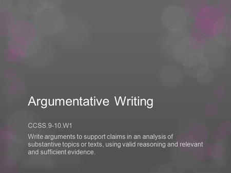 Argumentative Writing CCSS.9-10.W1 Write arguments to support claims in an analysis of substantive topics or texts, using valid reasoning and relevant.
