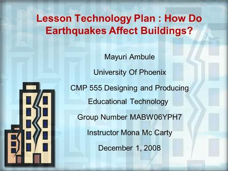 Lesson Technology Plan : How Do Earthquakes Affect Buildings? Mayuri Ambule University Of Phoenix CMP 555 Designing and Producing Educational Technology.