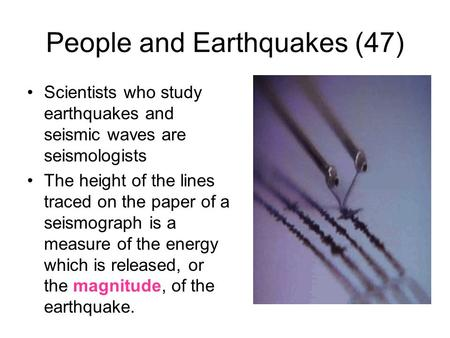 People and Earthquakes (47) Scientists who study earthquakes and seismic waves are seismologists The height of the lines traced on the paper of a seismograph.