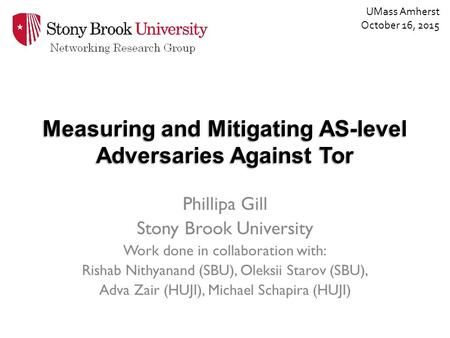 Measuring and Mitigating AS-level Adversaries Against Tor Phillipa Gill Stony Brook University Work done in collaboration with: Rishab Nithyanand (SBU),