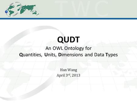 QUDT An OWL Ontology for Quantities, Units, Dimensions and Data Types Han Wang April 3 rd, 2013.