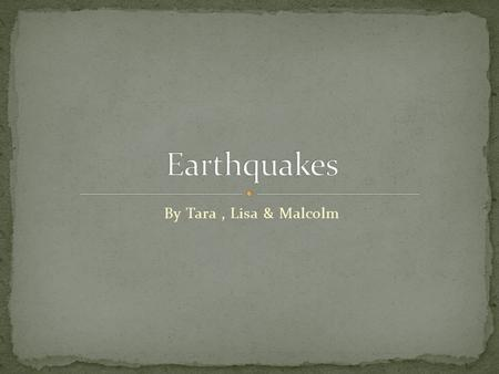 By Tara, Lisa & Malcolm. An earthquake is a thing that the ground shakes and buildings fall. Sometimes the ground cracks and sometimes there are aftershocks.