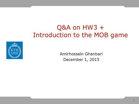 1 Q&A on HW3 + Introduction to the MOB game Amirhossein Ghanbari December 1, 2015.