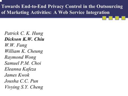 Towards End-to-End Privacy Control in the Outsourcing of Marketing Activities: A Web Service Integration Patrick C. K. Hung Dickson K.W. Chiu W.W. Fung.