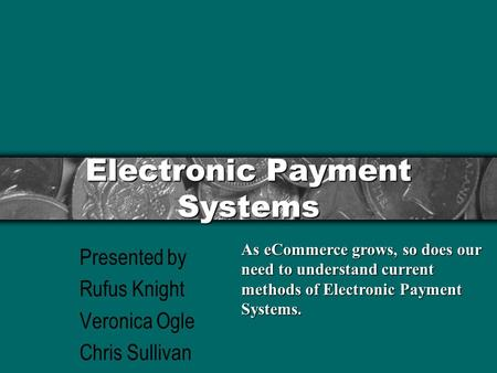 Electronic Payment Systems Presented by Rufus Knight Veronica Ogle Chris Sullivan As eCommerce grows, so does our need to understand current methods of.