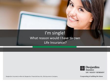 Desjardins Insurance refers to Desjardins Financial Security Life Assurance Company. I'm single! What reason would I have to own Life Insurance?