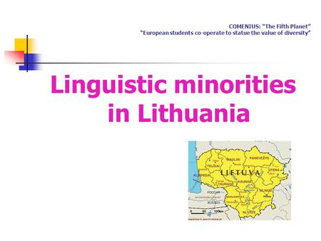 "COMENIUS: ""The Fifth Planet"" ""European students co-operate to statue the value of diversity"" Linguistic minorities in Lithuania."