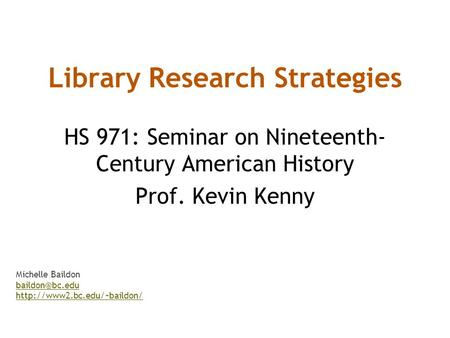 Library Research Strategies HS 971: Seminar on Nineteenth- Century American History Prof. Kevin Kenny Michelle Baildon