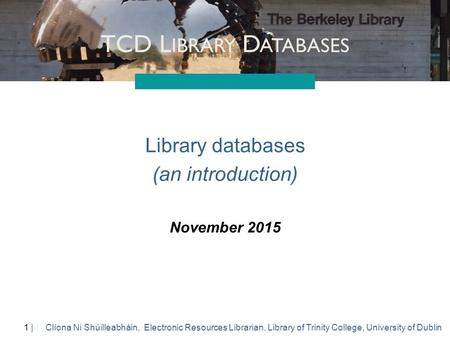 1 |1 | TCD L IBRARY D ATABASES Clíona Ni Shúilleabháin, Electronic Resources Librarian, Library of Trinity College, University of Dublin Library databases.