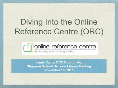 Diving Into the Online Reference Centre (ORC) Jamie Davis, ORC Coordinator Sturgeon School Division Library Meeting November 16, 2015.