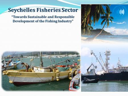 """Towards Sustainable and Responsible Development of the Fishing Industry"" Seychelles Fisheries Sector."