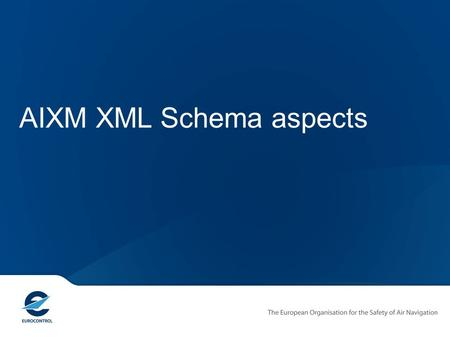 AIXM XML Schema aspects. Copyright EUROCONTROL 2011 AIXM 5 – Design Objectives Capabilities Extensibility Flexible Exchange Flexible Messages Static and.
