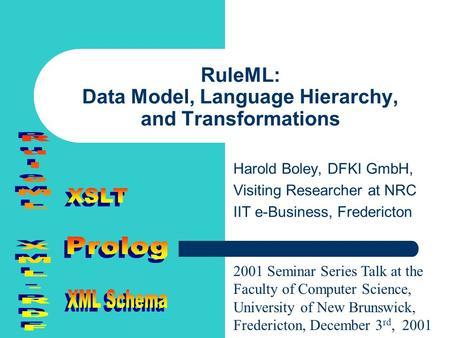 RuleML: Data Model, Language Hierarchy, and Transformations Harold Boley, DFKI GmbH, Visiting Researcher at NRC IIT e-Business, Fredericton 2001 Seminar.