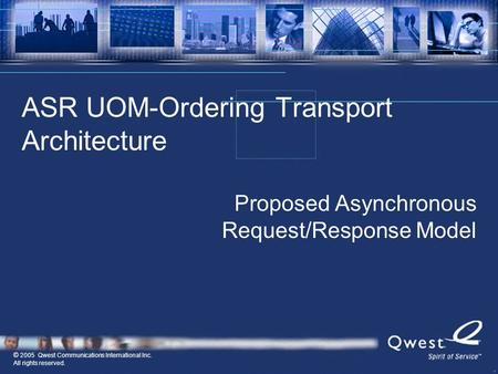 © 2005 Qwest Communications International Inc. All rights reserved. ASR UOM-Ordering Transport Architecture Proposed Asynchronous Request/Response Model.