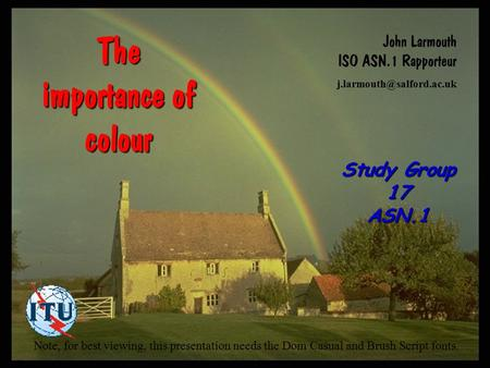 Study Group 17 ASN.1 The importance of colour John Larmouth ISO ASN.1 Rapporteur Note, for best viewing, this presentation needs.