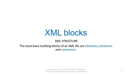 XML blocks XML STRUCTURE The most basic building blocks of an XML file are elements, attributes and comments. Compiled based on Tutorial PhUSE 2008 XML.