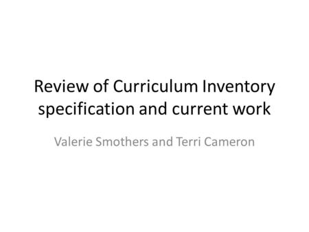 Review of Curriculum Inventory specification and current work Valerie Smothers and Terri Cameron.