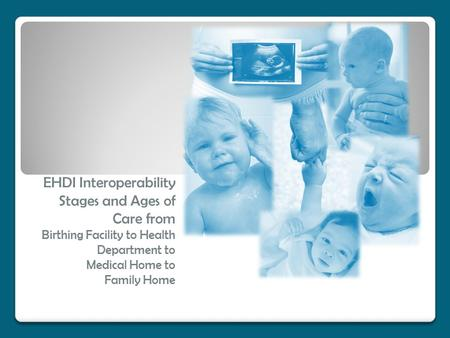 EHDI Interoperability Stages and Ages of Care from Birthing Facility to Health Department to Medical Home to Family Home.