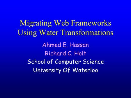 Migrating Web Frameworks Using Water Transformations Ahmed E. Hassan Richard C. Holt School of Computer Science University Of Waterloo.