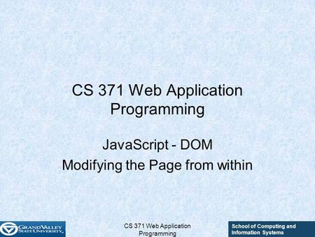 School of Computing and Information Systems CS 371 Web Application Programming JavaScript - DOM Modifying the Page from within.