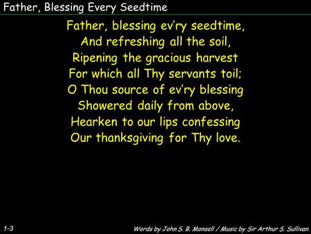 Father, Blessing Every Seedtime Father, blessing ev'ry seedtime, And refreshing all the soil, Ripening the gracious harvest For which all Thy servants.