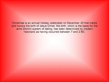 Christmas is an annual holiday celebrated on December 25 that marks and honors the birth of Jesus Christ. His birth, which is the basis for the anno Domini.