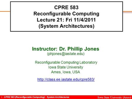 1 - CPRE 583 (Reconfigurable Computing): System Architectures Iowa State University (Ames) CPRE 583 Reconfigurable Computing Lecture 21: Fri 11/4/2011.