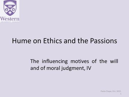 Hume on Ethics and the Passions The influencing motives of the will and of moral judgment, IV Paola Chapa, Oct. 2015. 1.