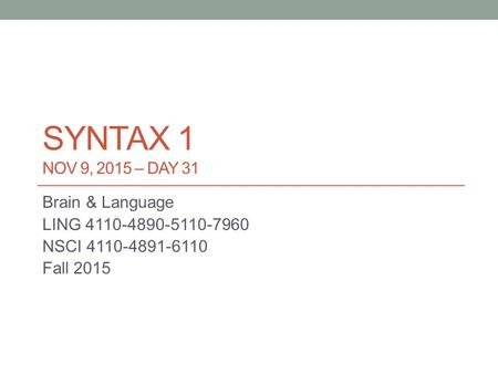 SYNTAX 1 NOV 9, 2015 – DAY 31 Brain & Language LING 4110-4890-5110-7960 NSCI 4110-4891-6110 Fall 2015.