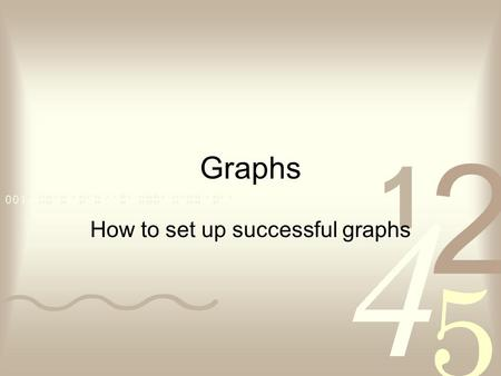 Graphs How to set up successful graphs. How to set up your graph!