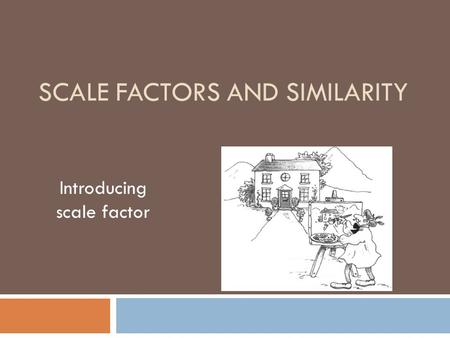 SCALE FACTORS AND SIMILARITY Introducing scale factor.