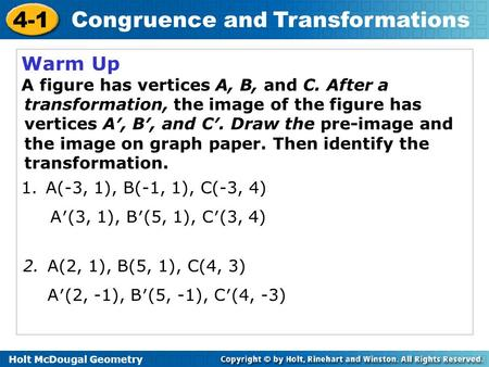 Holt McDougal Geometry 4-1 Congruence and Transformations Warm Up A figure has vertices A, B, and C. After a transformation, the image of the figure has.