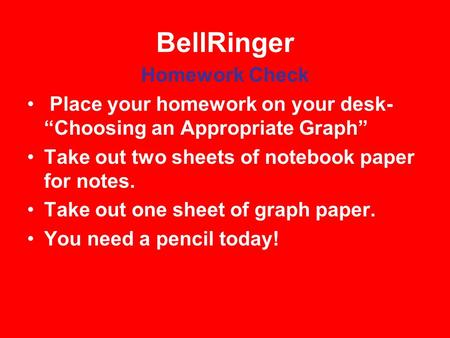 "BellRinger Homework Check Place your homework on your desk- ""Choosing an Appropriate Graph"" Take out two sheets of notebook paper for notes. Take out one."