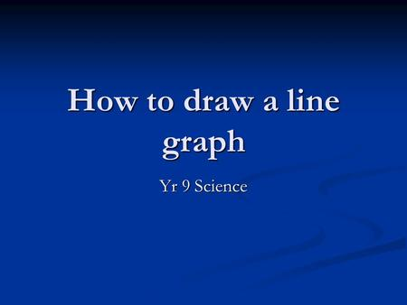 How to draw a line graph Yr 9 Science. Line graphs Line graphs can be useful for showing the results of an experiment. You usually use a line graph when.