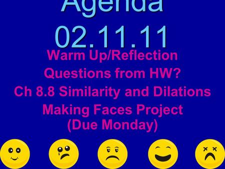 Agenda 02.11.11 Warm Up/Reflection Questions from HW? Ch 8.8 Similarity and Dilations Making Faces Project (Due Monday)