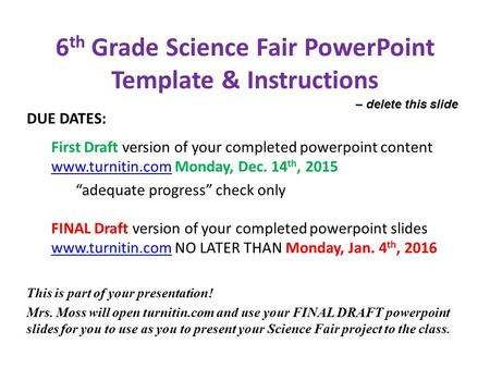 6 th Grade Science Fair PowerPoint Template & Instructions DUE DATES: First Draft version of your completed powerpoint content www.turnitin.com Monday,