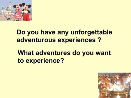 Do you have any unforgettable adventurous experiences ? What adventures do you want to experience?