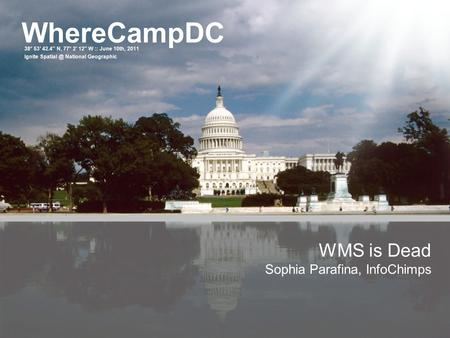 WhereCampDC 38° 53′ 42.4″ N, 77° 2′ 12″ W :: June 10th, 2011 Ignite National Geographic WMS is Dead Sophia Parafina, InfoChimps.