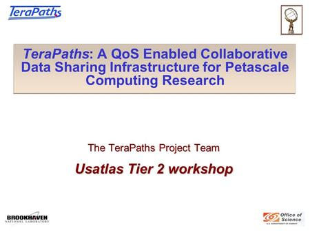 TeraPaths: A QoS Enabled Collaborative Data Sharing Infrastructure for Petascale Computing Research The TeraPaths Project Team Usatlas Tier 2 workshop.