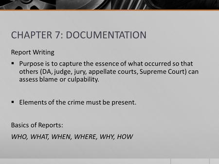 CHAPTER 7: DOCUMENTATION Report Writing  Purpose is to capture the essence of what occurred so that others (DA, judge, jury, appellate courts, Supreme.