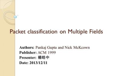 Packet classification on Multiple Fields Authors: Pankaj Gupta and Nick McKcown Publisher: ACM 1999 Presenter: 楊皓中 Date: 2013/12/11.