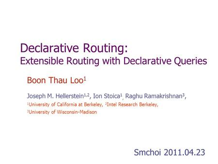 Declarative Routing: Extensible Routing with Declarative Queries Boon Thau Loo 1 Joseph M. Hellerstein 1,2, Ion Stoica 1, Raghu Ramakrishnan 3, 1 University.