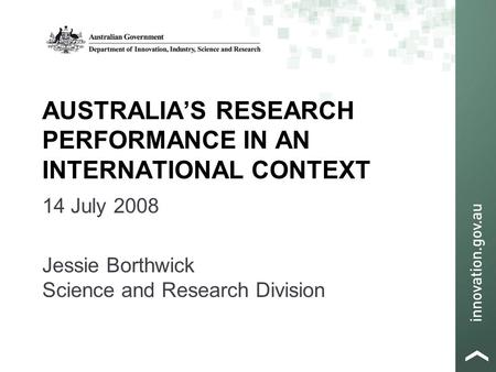 AUSTRALIA'S RESEARCH PERFORMANCE IN AN INTERNATIONAL CONTEXT 14 July 2008 Jessie Borthwick Science and Research Division.