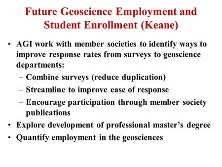 Future Geoscience Employment and Student Enrollment (Keane) AGI work with member societies to identify ways to improve response rates from surveys to geoscience.