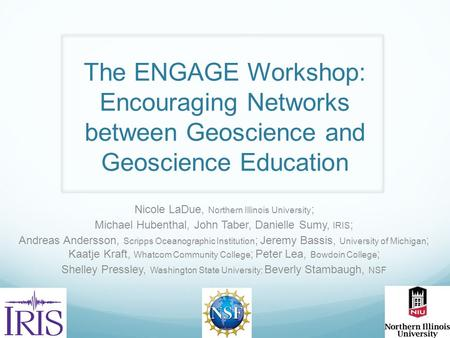 The ENGAGE Workshop: Encouraging Networks between Geoscience and Geoscience Education Nicole LaDue, Northern Illinois University ; Michael Hubenthal, John.