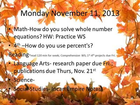 Monday November 11, 2013 Math-How do you solve whole number equations? HW: Practice WS 4 th –How do you use percent's? Reading- read 120 min for week;