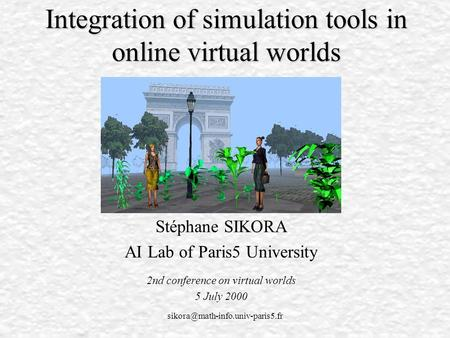 Integration of simulation tools in online virtual worlds Stéphane SIKORA AI Lab of Paris5 University 2nd conference on.