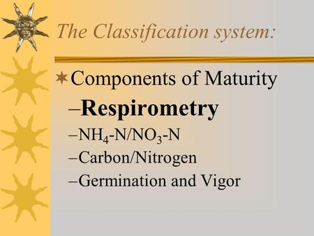 The Classification system:  Components of Maturity –Respirometry –NH 4 -N/NO 3 -N –Carbon/Nitrogen –Germination and Vigor 
