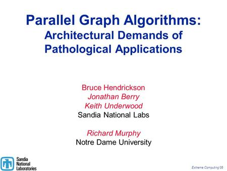 Extreme Computing'05 Parallel Graph Algorithms: Architectural Demands of Pathological Applications Bruce Hendrickson Jonathan Berry Keith Underwood Sandia.
